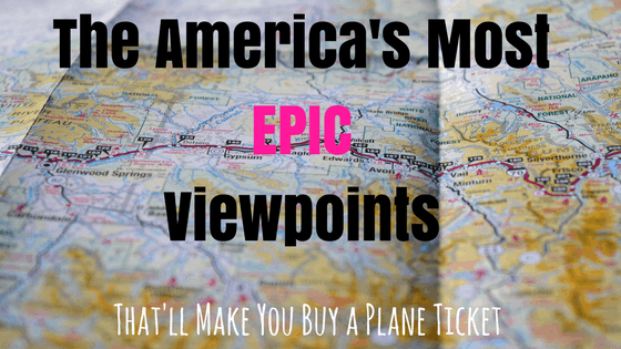 The America's Most Epic Viewpoints That'll Make You Buy A Plane Ticket